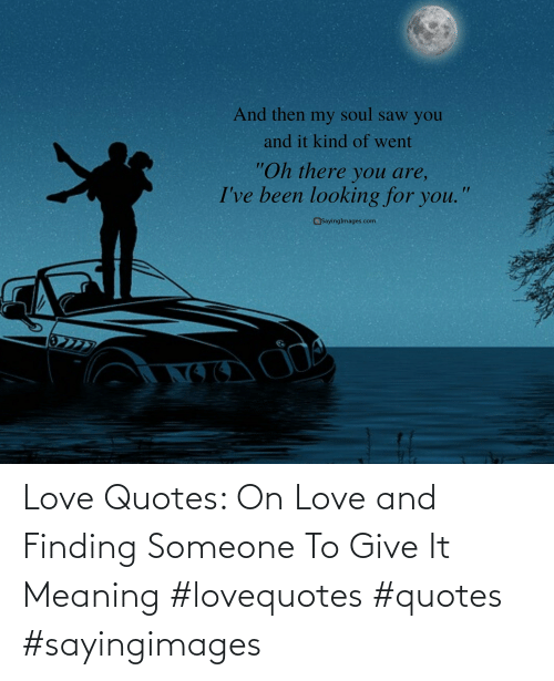 Give: Love Quotes: On Love and Finding Someone To Give It Meaning #lovequotes #quotes #sayingimages