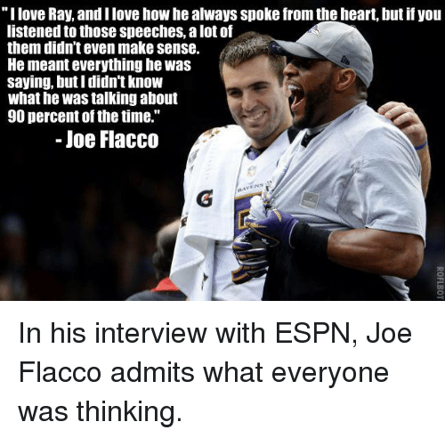 """Espn, Love, and Memes: love Ray, andilove how he always spoke from the heart, but if you  listened to those speeches, alot of  them didn't even make sense.  He meanteverything he was  saying, but I didn't know  what he was talking about  90 percent of the time.""""  Joe Flacco  VENS In his interview with ESPN, Joe Flacco admits what everyone was thinking."""