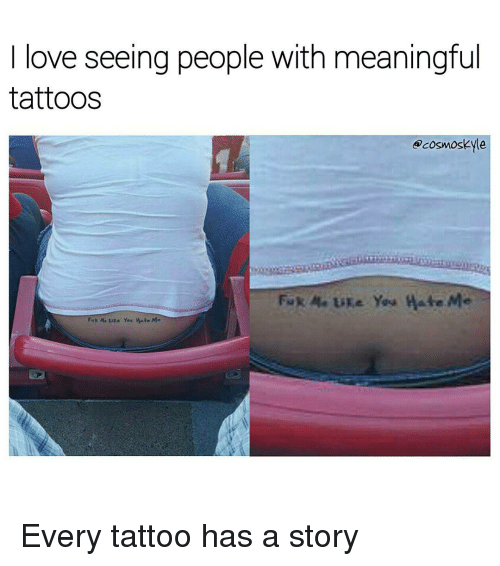 Memes, Tattoos, and Tattoo: love seeing people With meaningful  tattoos  ocosmoskyle  Fuk A. Like You Hate  Me  Fuk A. ure You Hate Me Every tattoo has a story