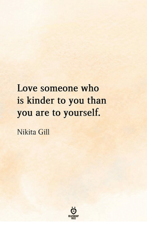 Love, Nikita, and Who: Love someone who  is kinder to you than  you are to yourself.  Nikita Gill
