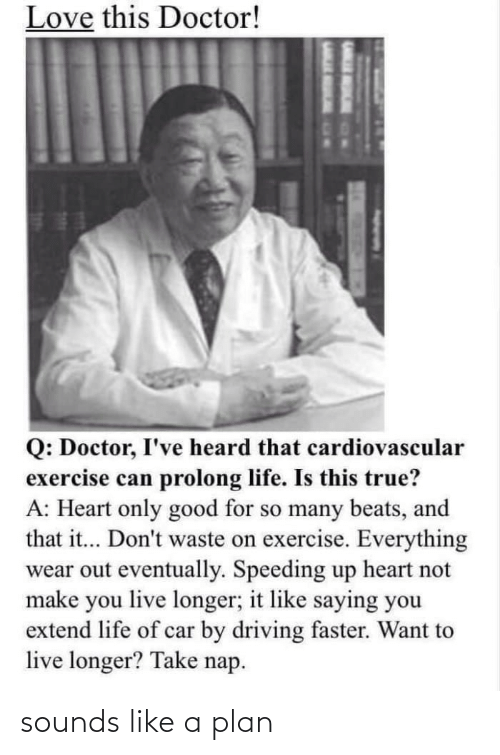 car: Love this Doctor!  Q: Doctor, I've heard that cardiovascular  exercise can prolong life. Is this true?  A: Heart only good for so many beats, and  that it... Don't waste on exercise. Everything  wear out eventually. Speeding up heart not  make you live longer; it like saying you  extend life of car by driving faster. Want to  live longer? Take nap. sounds like a plan