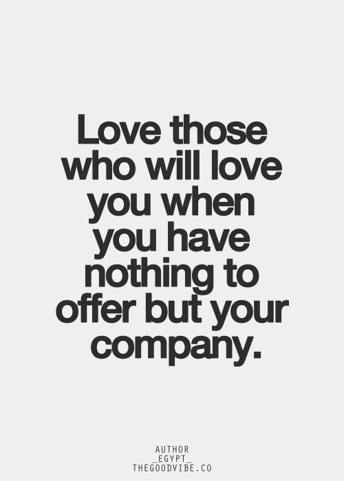 Love, Egypt, and Company: Love those  who will love  you when  you have  nothing to  offer but your  company.  AUTHOR  EGYPT  THEGOODVIBE.CO
