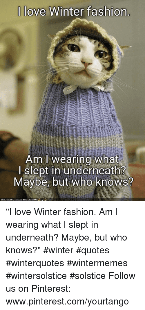 "Fashion, Love, and Winter: |love Winter fashion  Am I wearing what  I slept in underneath?  Maybe, but Who knows? ""I love Winter fashion. Am I wearing what I slept in underneath? Maybe, but who knows?"" #winter #quotes #winterquotes #wintermemes #wintersolstice #solstice Follow us on Pinterest: www.pinterest.com/yourtango"