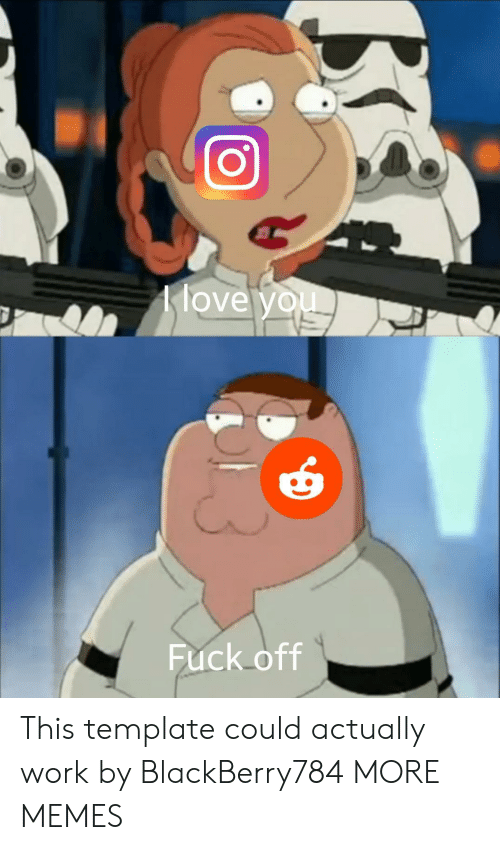 Dank, Love, and Memes: love you  Fuck off This template could actually work by BlackBerry784 MORE MEMES