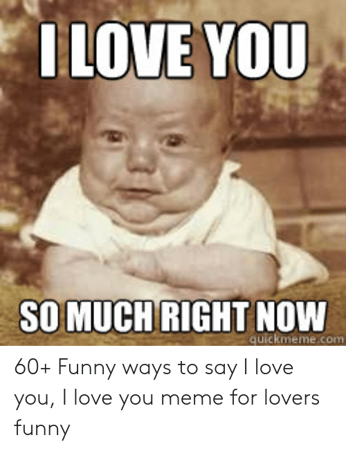 Funny, Love, and Meme: LOVE YOU  SO MUCH RIGHT NOW  quickmeme.com 60+ Funny ways to say I love you, I love you meme for lovers funny