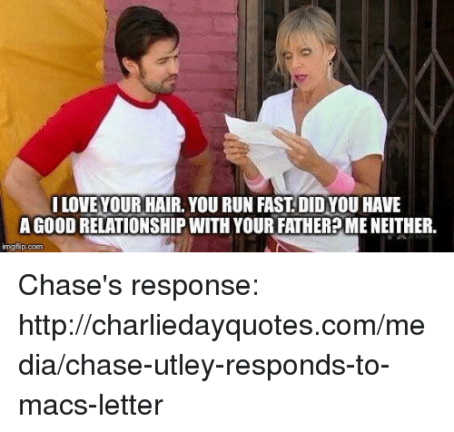 Running Fast: LOVE YOUR HAIR. YOU RUN FAST DIDYOU HAVE  A GooDRELATIONSHIP WITH YOUR FATHER MENEITHER.  img flip-com Chase's response: http://charliedayquotes.com/media/chase-utley-responds-to-macs-letter