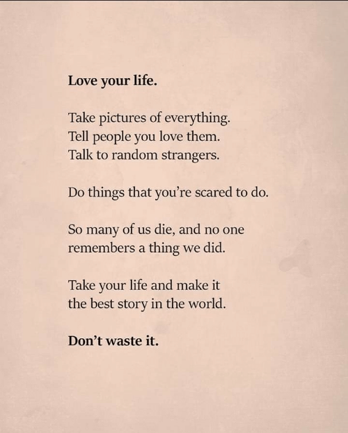Life, Love, and Best: Love your life.  Take pictures of everything.  Tell people you love them.  Talk to random strangers.  Do things that you're scared to do.  So many of us die, and no one  remembers a thing we did.  Take your life and make it  the best story in the world.  Don't waste it.