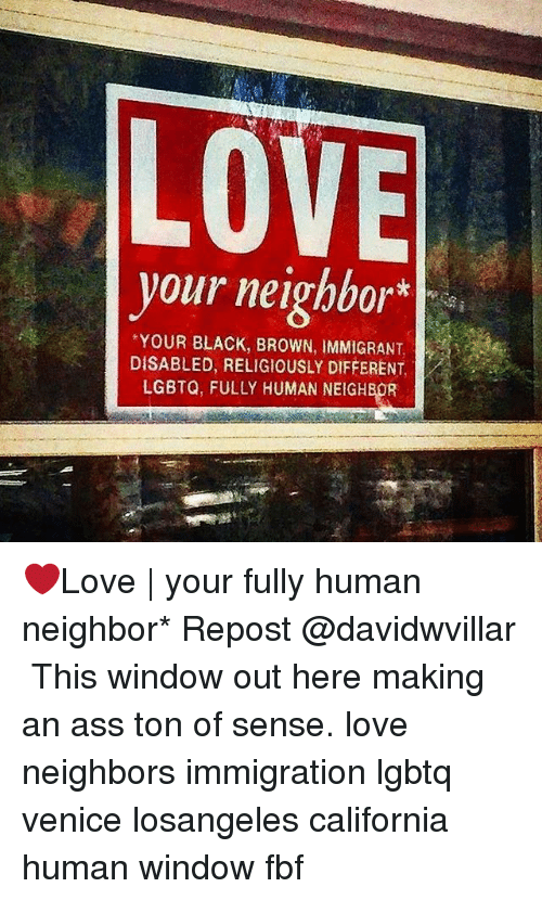 Ass, Love, and Memes: LOVE  your neighbor  vour neigbbor*  YOUR BLACK, BROWN, IMMIGRANT,  DISABLED, RELIGIOUSLY DIFFERENT,  LGBTQ, FULLY HUMAN NEIGHBOR ❤Love | your fully human neighbor* Repost @davidwvillar ・・・ This window out here making an ass ton of sense. love neighbors immigration lgbtq venice losangeles california human window fbf