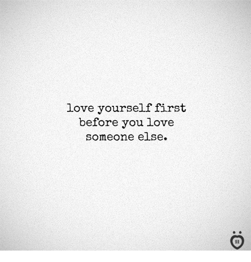 Love, First, and You: love yourself first  before you love  someone eise.  I R