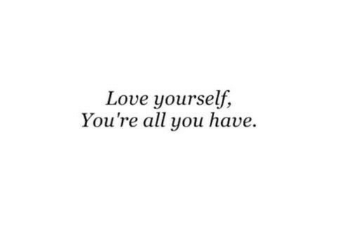 All You: Love yourself,  You're all you have.