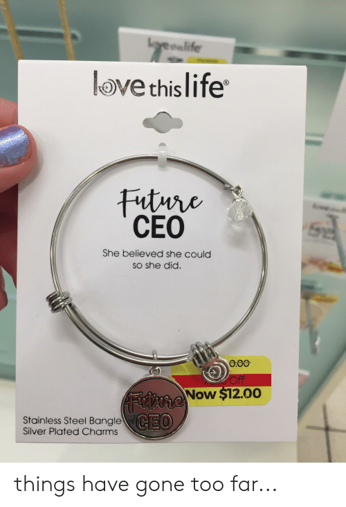 Bangle: lovealife  Ove this  Future  CEO  Se  She believed she could  So she did.  O.00  Off  AFrne Now $12.00  CEO  Stainless Steel Bangle  Silver Plated Charms things have gone too far...