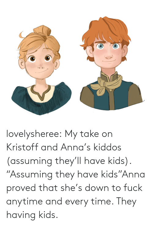 "Anna, Tumblr, and Blog: lovelysheree:  My take on Kristoff and Anna's kiddos (assuming they'll have kids).  ""Assuming they have kids""Anna proved that she's down to fuck anytime and every time. They having kids."
