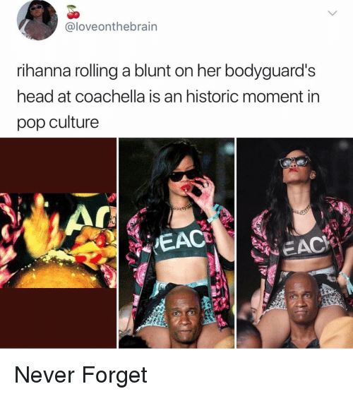 Coachella, Funny, and Head: @loveonthebrain  rihanna rolling a blunt on her bodyguard's  head at coachella is an historic moment in  pop culture  EAC Never Forget
