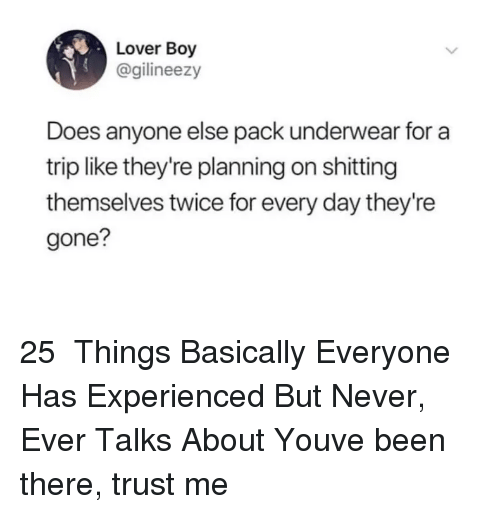 Never, Been, and Boy: Lover Boy  @gilineezy  Does anyone else pack underwear for a  trip like they're planning on shitting  themselves twice for every day they're  gone? 25  Things Basically Everyone Has Experienced But Never, Ever Talks About Youve been there, trust me