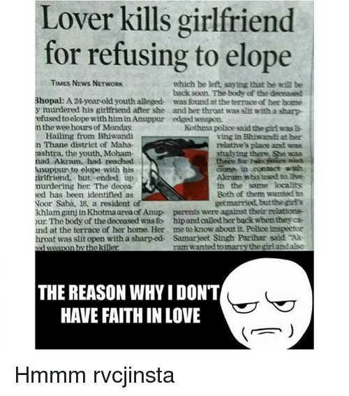 """Memes, Wee, and Rams: Lover kills girlfriend  for refusing to elope  TIMES NEws NETwoRK  which he left, saying that he wil be  back soon. The body of the deceased  Bhopal: A24-year-old youthalleged- was foundat the terrace her home  y murdered his girlfriend after she and her throat was slit with a sharp  refused toelope with Anuppur edged weapon.  n the wee hoursof Monday  Kothma police said the girl was li  Hailing from Bhiwandi  ving in Bhiwandi at her  n Thane district of Maha-  relative's place and was  shtra, the youth, Moham-  studying there She was  ad Akram, had reached  cane in eontact with  nuppur to elope with his  Akram wbo used to live  girlfriend, but ended up  in the same localitk  murdering her: The decea  Both of them wanted to  sed has been identified as  get married, but thegird's  Noor Saba, 18, a resident  khlamganjin Khotmaareaof Anup parents were against their relations-  our The body of the deceased was fo- hipand called her backwhentbeyea  und at the terrace of her home. Her me to know about it. Police inspector  hroat was slit open with a sharp ed Samarjeet Singh Parihar said """"Ak  ram wanted tomarrythe girlandalso  weapon the kiner  THE REASON WHYI DON'T  HAVE FAITH IN LOVE Hmmm rvcjinsta"""