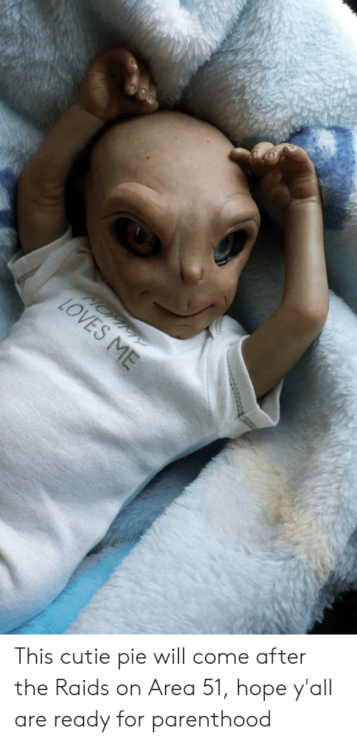 Parenthood, Hope, and Area 51: LOVES ME This cutie pie will come after the Raids on Area 51, hope y'all are ready for parenthood