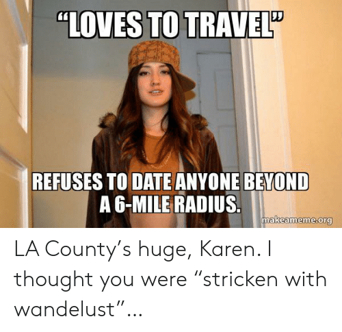 "Date, Travel, and Thought: ""LOVES TO TRAVEL""  REFUSES TO DATE ANYONE BEYOND  A 6-MILE RADIUS.  makeameme.org LA County's huge, Karen. I thought you were ""stricken with wandelust""…"