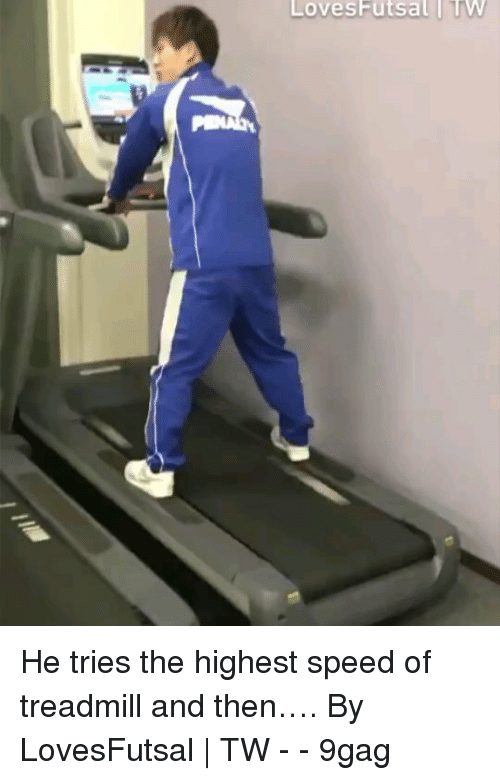 9gag, Memes, and Treadmill: LovesFutsal TW He tries the highest speed of treadmill and then…. By LovesFutsal | TW - - 9gag