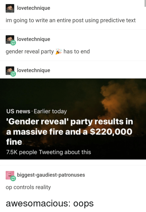 Fire, News, and Party: lovetechnique  im going to write an entire post using predictive text  lovetechnique  gender reveal partyhas to end  lovetechnique  US news Earlier today  'Gender reveal' party results in  a massive fire and a $220,000  fine  7.5K people Tweeting about this  biggest-gaudiest-patronuses  op controls reality awesomacious:  oops