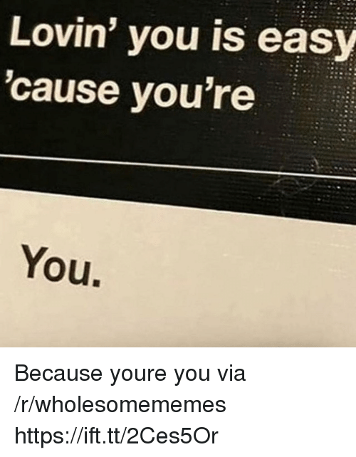 Easy, Via, and You: Lovin' you is easy  'cause you're  You. Because youre you via /r/wholesomememes https://ift.tt/2Ces5Or
