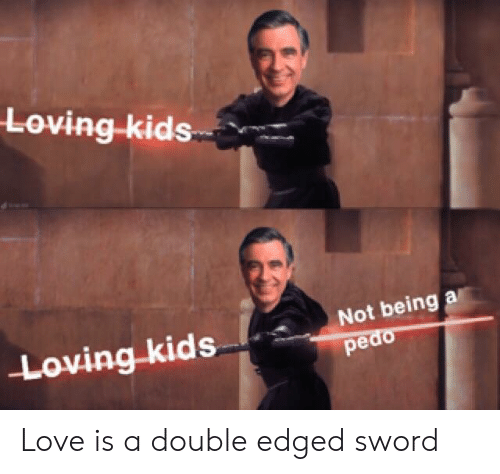 Love, Kids, and Sword: Loving-kids  Loving kids  Not being a  pedo Love is a double edged sword