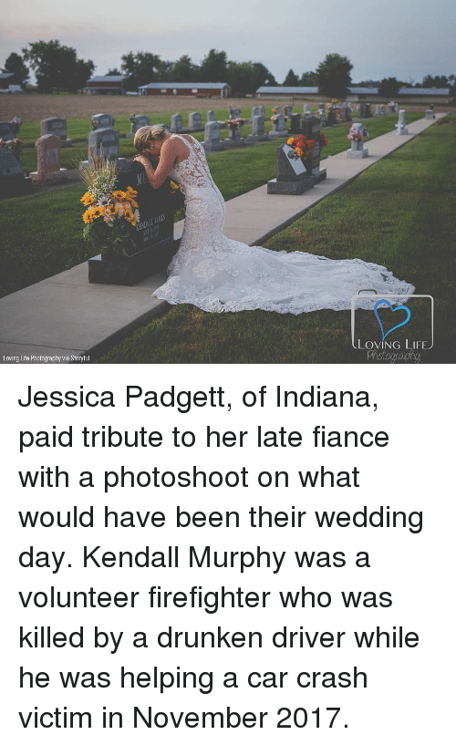 Drunken: LOVING LIFEJ  Loving Life Photography via Storyful Jessica Padgett, of Indiana, paid tribute to her late fiance with a photoshoot on what would have been their wedding day. Kendall Murphy was a volunteer firefighter who was killed by a drunken driver while he was helping a car crash victim in November 2017.