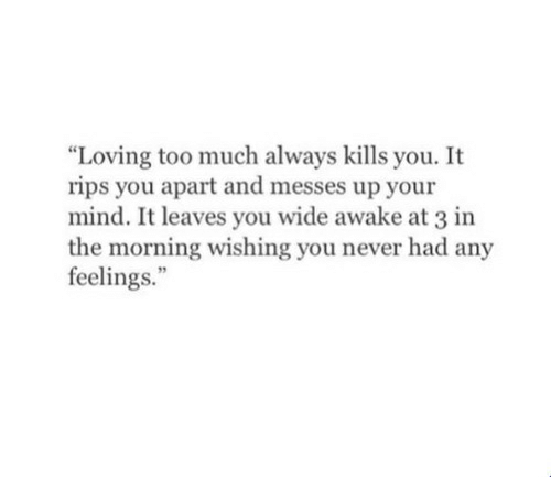 """rips: """"Loving too much always kills you. It  rips you apart and messes up your  mind. It leaves you wide awake at 3 in  the morning wishing you never had any  feelings."""""""