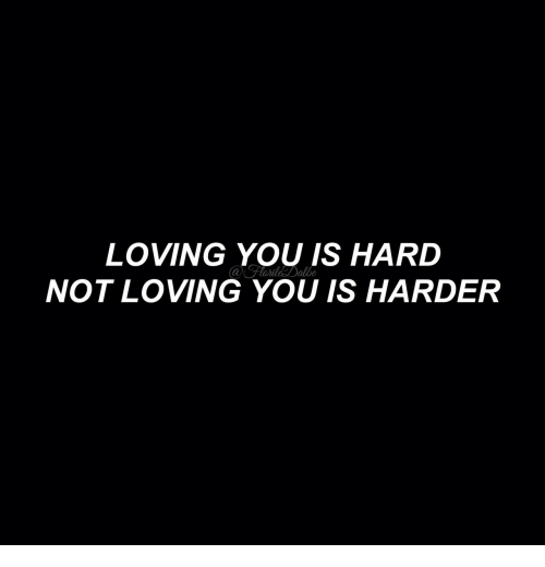 You, Loving You, and  Hard: LOVING YOU IS HARD  NOT LOVING YOU IS HARDER