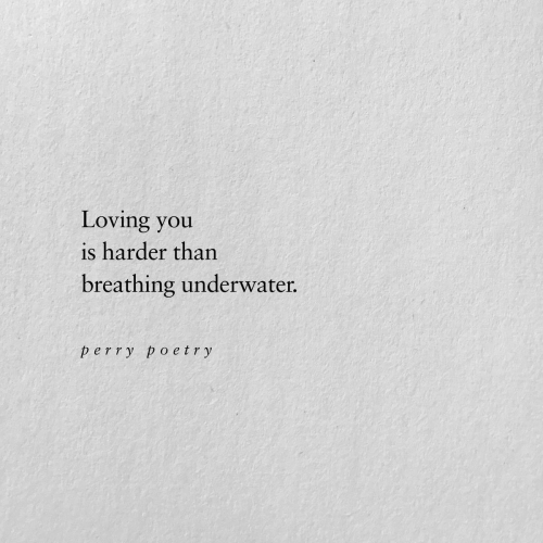 Poetry, You, and Loving You: Loving you  is harder than  breathing underwater.  perry poetry