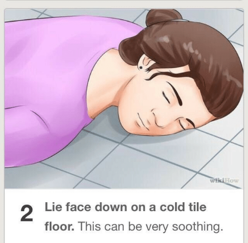 Cold, Can, and Down: low  2  Lie face down on a cold tile  floor. This can be very soothing.