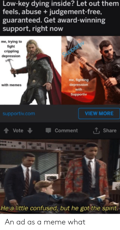 Confused, Low Key, and Meme: Low-key dying inside? Let out them  feels, abuse + judge ment-free,  guaranteed. Get award-winning  support, right now  me, trying to  fight  crippling  depression  Supportiy  me, fighting  with memes  depression  with  Supportiv  supportiv.com  VIEW MORE  Vote  Comment  L Share  He a little confused, but he got the spirit. An ad as a meme what
