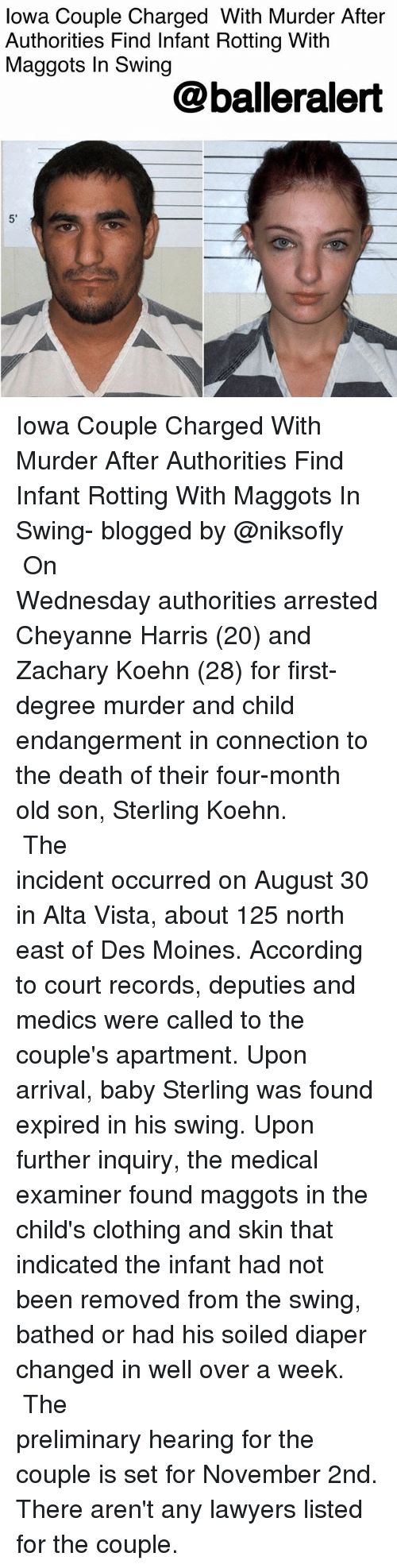 Memes, Death, and Iowa: lowa Couple Charged With Murder After  Authorities Find Infant Rotting With  Maggots In Swing  @balleralert  5' Iowa Couple Charged With Murder After Authorities Find Infant Rotting With Maggots In Swing- blogged by @niksofly ⠀⠀⠀⠀⠀⠀⠀⠀⠀⠀⠀⠀⠀⠀⠀⠀⠀⠀⠀⠀⠀⠀⠀⠀⠀⠀⠀⠀⠀⠀⠀⠀⠀ On Wednesday authorities arrested Cheyanne Harris (20) and Zachary Koehn (28) for first-degree murder and child endangerment in connection to the death of their four-month old son, Sterling Koehn. ⠀⠀⠀⠀⠀⠀⠀⠀⠀⠀⠀⠀⠀⠀⠀⠀⠀⠀⠀⠀⠀⠀⠀⠀⠀⠀⠀⠀⠀⠀⠀⠀⠀ The incident occurred on August 30 in Alta Vista, about 125 north east of Des Moines. According to court records, deputies and medics were called to the couple's apartment. Upon arrival, baby Sterling was found expired in his swing. Upon further inquiry, the medical examiner found maggots in the child's clothing and skin that indicated the infant had not been removed from the swing, bathed or had his soiled diaper changed in well over a week. ⠀⠀⠀⠀⠀⠀⠀⠀⠀⠀⠀⠀⠀⠀⠀⠀⠀⠀⠀⠀⠀⠀⠀⠀⠀⠀⠀⠀⠀⠀⠀⠀⠀ The preliminary hearing for the couple is set for November 2nd. There aren't any lawyers listed for the couple.