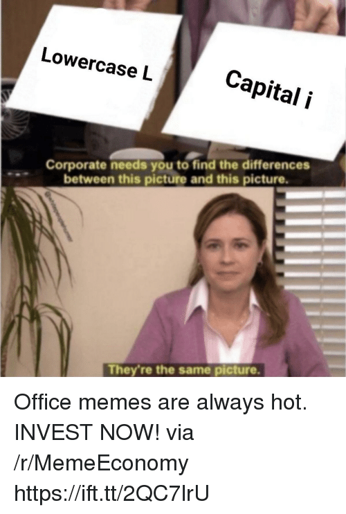 Memes, Capital, and Office: Lowercase L  Capital i  Corporate needs you to find the differences  between this picture and this picture.  They're the same picture. Office memes are always hot. INVEST NOW! via /r/MemeEconomy https://ift.tt/2QC7lrU
