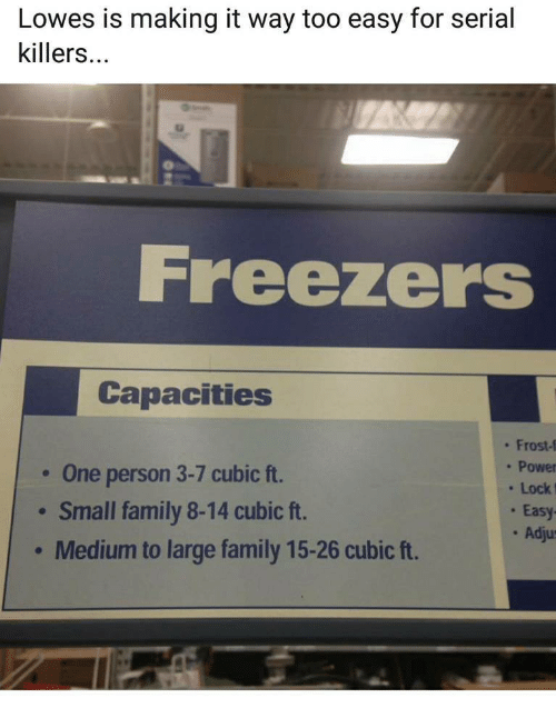 Lowes: Lowes is making it way too easy for serial  killers...  Freezers  Capacities  One person 3-7 cubic ft.  Small family 8-14 cubic ft.  Medium to large family 15-26 cubic ft.  . Frost-f  . Power  Lock  . Easy  . Adju