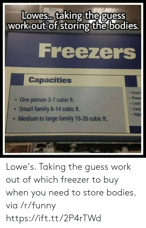 Lowes: Lowes. taking the guess  out of storing the bo  work  dies.  Freezers  Capacities  : Frost-  . One person 3-7 cubic ft.  Small family 8-14 cubic ft.  Medium to large family 15-26 cubic ft.  . Lock  Eas  . Ad Lowe's. Taking the guess work out of which freezer to buy when you need to store bodies. via /r/funny https://ift.tt/2P4rTWd