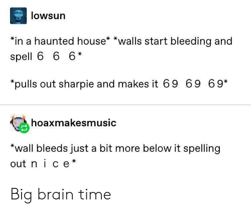 Reddit, Brain, and House: lowsun  *in a haunted house* *walls start bleeding and  spell 6 6 6*  *pulls out sharpie and makes it 69 69 69*  hoaxmakesmusic  *wall bleeds just a bit more below it spelling  out nice* Big brain time