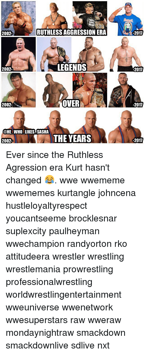 Memes, Wrestling, and World Wrestling Entertainment: LOY  RESP  2002-  RUTHLESS AGGRESSION ER  -2017  2002-  LEGENDS  2017  2002-  OVER  -2017  @HE WHO LIKES SASHA  THE YEARS  2002-  -2017 Ever since the Ruthless Agression era Kurt hasn't changed 😂. wwe wwememe wwememes kurtangle johncena hustleloyaltyrespect youcantseeme brocklesnar suplexcity paulheyman wwechampion randyorton rko attitudeera wrestler wrestling wrestlemania prowrestling professionalwrestling worldwrestlingentertainment wweuniverse wwenetwork wwesuperstars raw wweraw mondaynightraw smackdown smackdownlive sdlive nxt