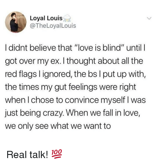 """Crazy, Fall, and Love: Loyal Louis  @TheLoyalLouis  I didnt believe that """"love is blind"""" until  got over my ex. I thought about all the  red flags l ignored, the bs l put up with  the times my gut feelings were right  when l chose to convince myself I was  just being crazy. When we fall in love,  we only see what we want to Real talk! 💯"""