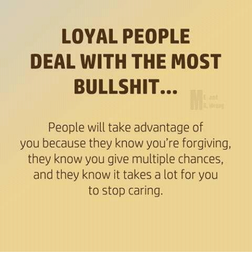 Memes, Bullshit, and 🤖: LOYAL PEOPLE  DEAL WITH THE MOST  BULLSHIT...  People will take advantage of  you because they know you're forgiving  they know you give multiple chances,  and they know it takes a lot for you  to stop caring.