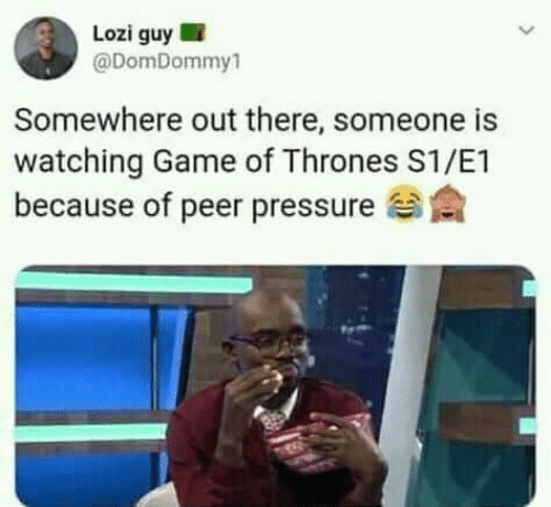 peer: Lozi guy !  @DomDommy1  Somewhere out there, someone is  watching Game of Thrones S1/E1  because of peer pressure