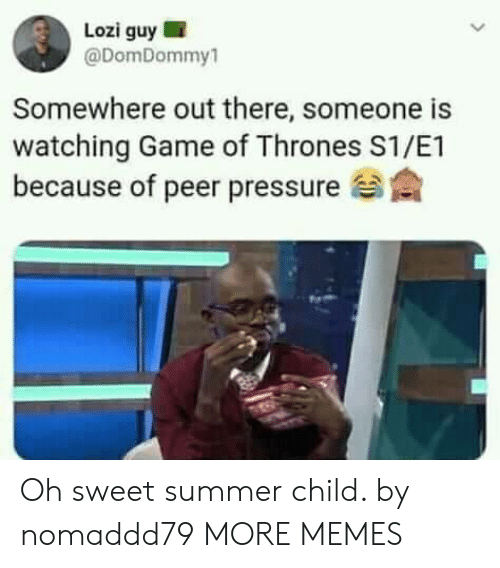 peer: Lozi guy I  @DomDommy  Somewhere out there, someone is  watching Game of Thrones S1/E1  because of peer pressure Oh sweet summer child. by nomaddd79 MORE MEMES