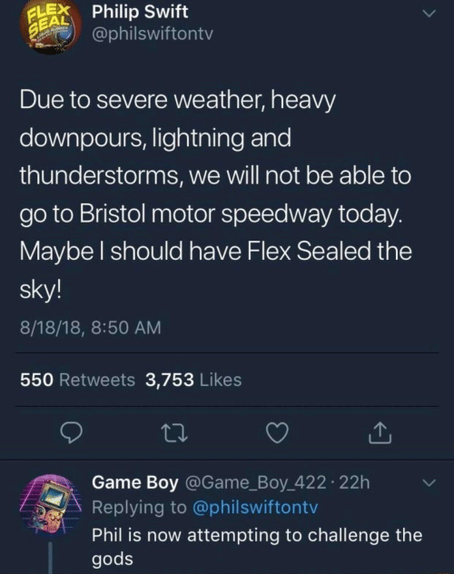 Bristol: LPhilip Swift  EAL  @philswiftontv  Due to severe weather, heavy  downpours, lightning and  thunderstorms, we will not be able to  go to Bristol motor speedway today  Maybe l should have Flex Sealed the  sky!  8/18/18, 8:50 AM  550 Retweets 3,753 Likes  Game Boy @Game_Boy 422 22h  Replying to @philswiftontv  Phil is now attempting to challenge the  gods