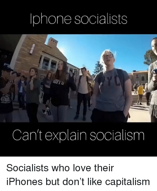Love, Memes, and Capitalism: lphone socialists  Can't explain socialism Socialists who love their iPhones but don't like capitalism