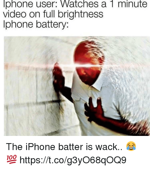 Iphone, Video, and Watches: lphone user: Watches a 1 minute  video on full brightness  Iphone battery: The iPhone batter is wack.. 😂💯 https://t.co/g3yO68qOQ9