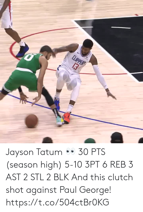 Memes, Paul George, and 🤖: LPPЕR  13 Jayson Tatum 👀  30 PTS (season high) 5-10 3PT 6 REB 3 AST 2 STL 2 BLK   And this clutch shot against Paul George!    https://t.co/504ctBr0KG