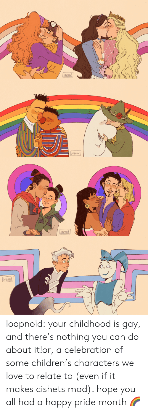 celebration: Lppnord   aprod   Lpoproud   Loproad loopnoid:  your childhood is gay, and there's nothing you can do about it!or, a celebration of some children's characters we love to relate to (even if it makes cishets mad). hope you all had a happy pride month🌈