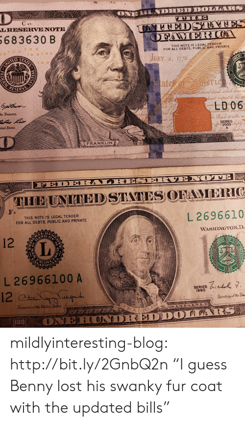 """Franklin: LRESERVE NOTE  683630 B  THIS NOTE IS LEGAL TENDER  FOR ALL DEBTS, PUBLIC AND PRIVATE  ridu  ESERVE  LD06  he Treasury  ited States  SERIES  2009  FRANKLIN  2  THIS NOTE IS LEGAL TENDER  FOR ALL DEBTS, PUBLIC AND PRIVATE  L 2696610  WASHINGTON, D  12  L 26966100 A  SERIES  1990  Seoretritg ofthe  개00 mildlyinteresting-blog:  http://bit.ly/2GnbQ2n """"I guess Benny lost his swanky fur coat with the updated bills"""""""