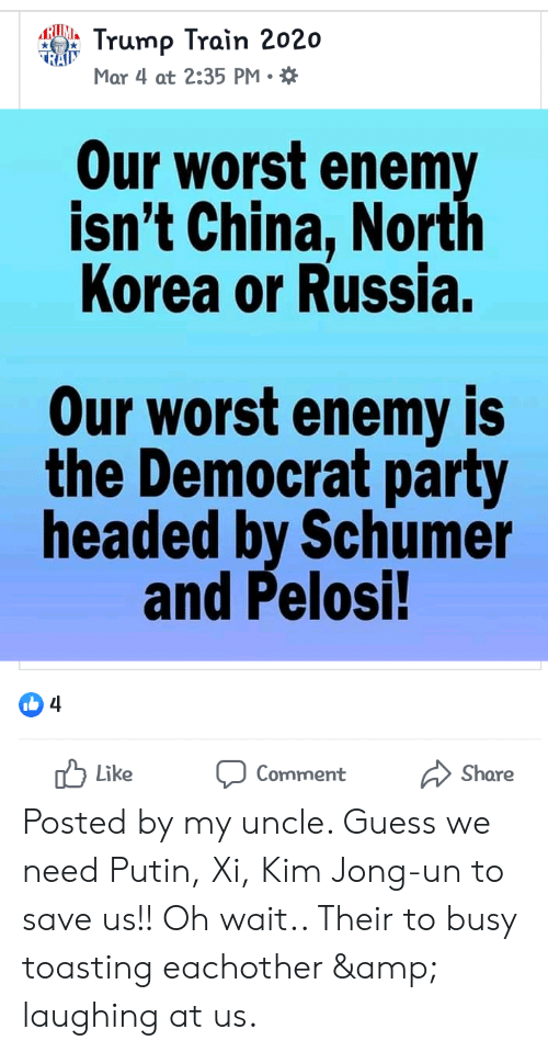 Kim Jong-Un, North Korea, and Party: LRU Trump Train 2020  TRAIS  Mar 4 at 2:35 PM.  Our worst enemy  isn't China, North  Korea or Russia.  Our worst enemy is  the Democrat party  headed by Schumer  and Pelosi!  4  1ל Like  Comment  Share Posted by my uncle. Guess we need Putin, Xi, Kim Jong-un to save us!! Oh wait.. Their to busy toasting eachother & laughing at us.
