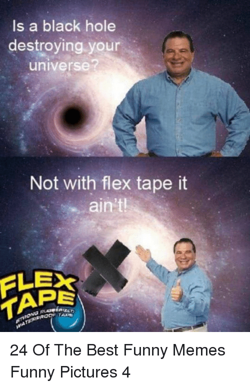 Flexing, Funny, and Memes: ls a black hole  destroying your  universe?  Not with flex tape it  ain't  TAPE 24 Of The Best Funny Memes Funny Pictures 4