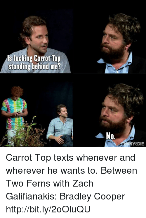 Dank, Fucking, and Zach Galifianakis: ls fucking Carrot Top  standing behind me?  No.  Y DIE Carrot Top texts whenever and wherever he wants to.  Between Two Ferns with Zach Galifianakis: Bradley Cooper http://bit.ly/2oOluQU
